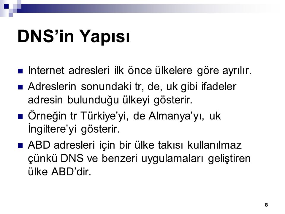8 DNS'in Yapısı  Internet adresleri ilk önce ülkelere göre ayrılır.  Adreslerin sonundaki tr, de, uk gibi ifadeler adresin bulunduğu ülkeyi gösterir