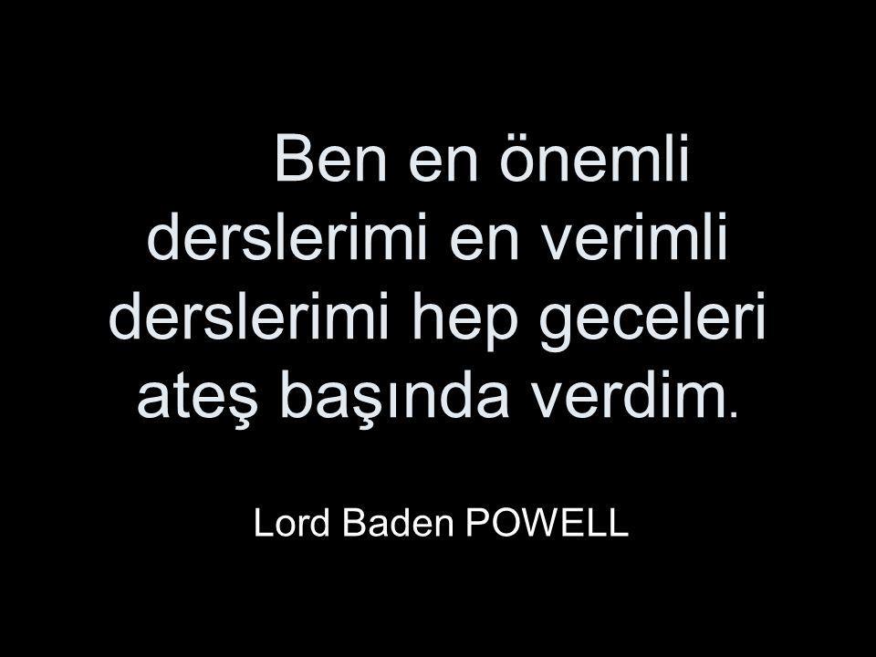 Ben en önemli derslerimi en verimli derslerimi hep geceleri ateş başında verdim. Lord Baden POWELL