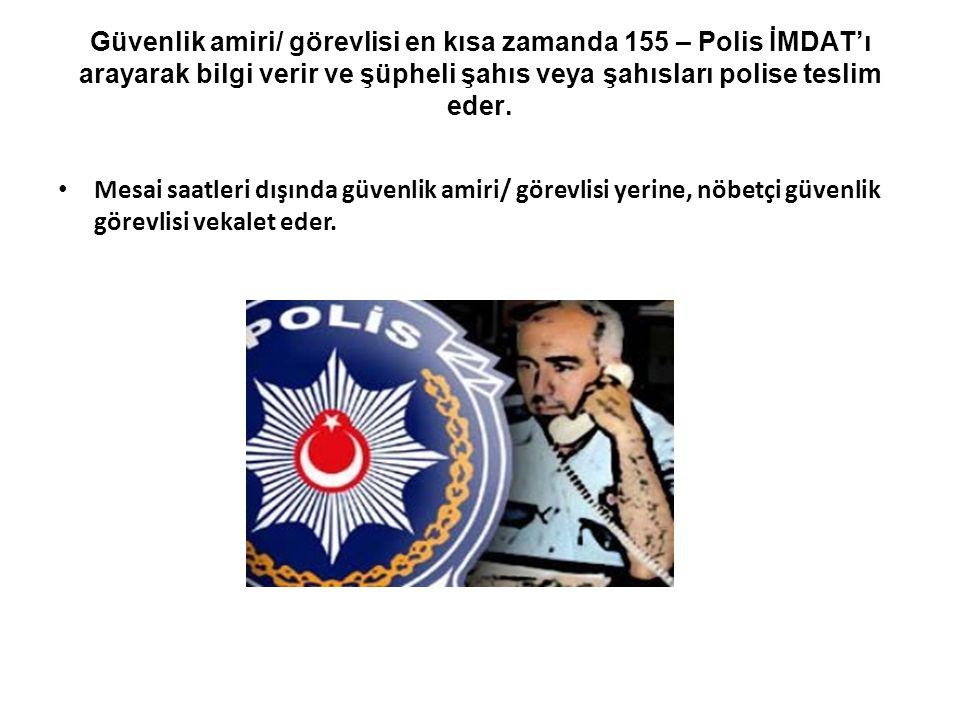 Güvenlik amiri/ görevlisi en kısa zamanda 155 – Polis İMDAT'ı arayarak bilgi verir ve şüpheli şahıs veya şahısları polise teslim eder. • Mesai saatler