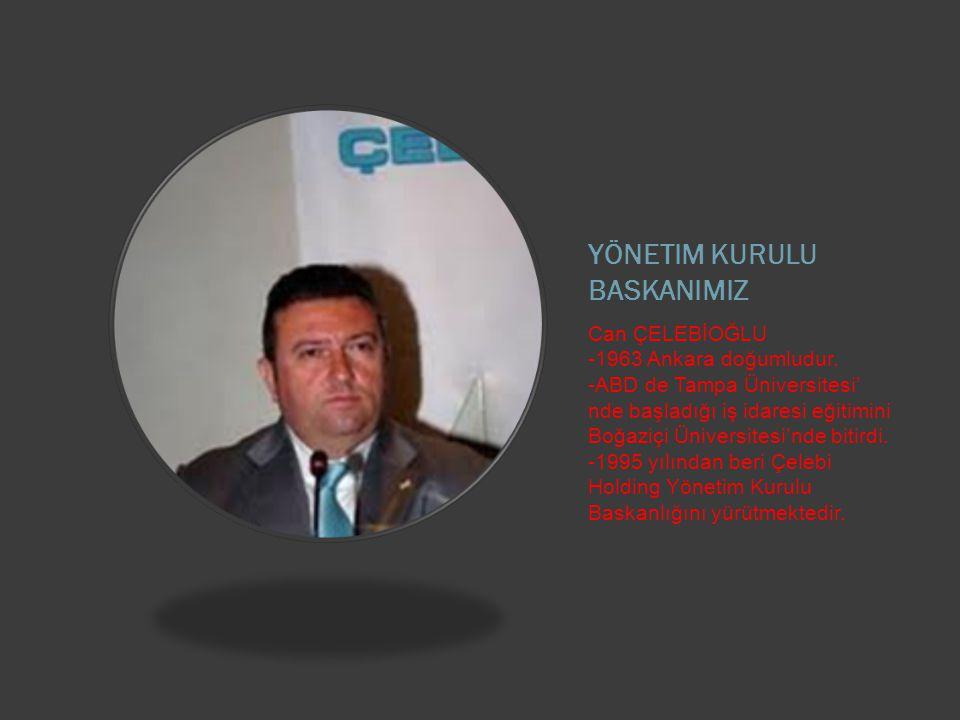 YÖNETIM KURULU BASKANIMIZ Can ÇELEBİOĞLU -1963 Ankara doğumludur.