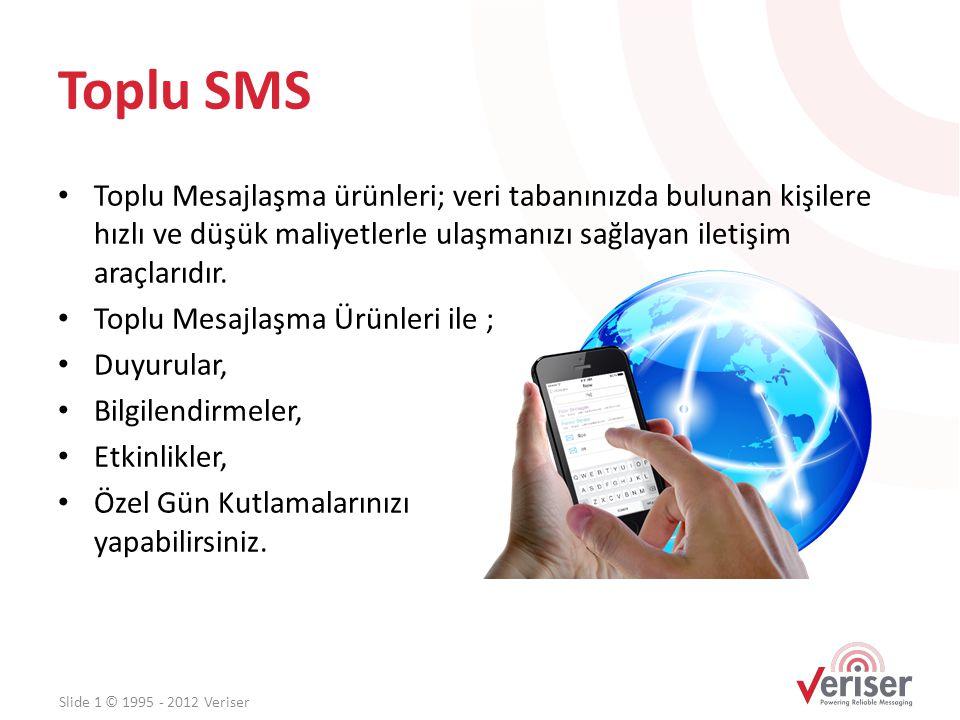 Toplu SMS (Avantajlar) • Vatandaşla Etkin İletişim • Hizmet kaliteleri, bilgilendirme • Çalışanların, üyelerin motivasyonu • Her An Her Yerde Kesintisiz İletişim Slide 1 © 1995 - 2012 Veriser