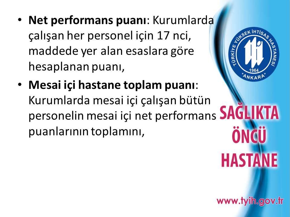 • Net performans puanı: Kurumlarda çalışan her personel için 17 nci, maddede yer alan esaslara göre hesaplanan puanı, • Mesai içi hastane toplam puanı