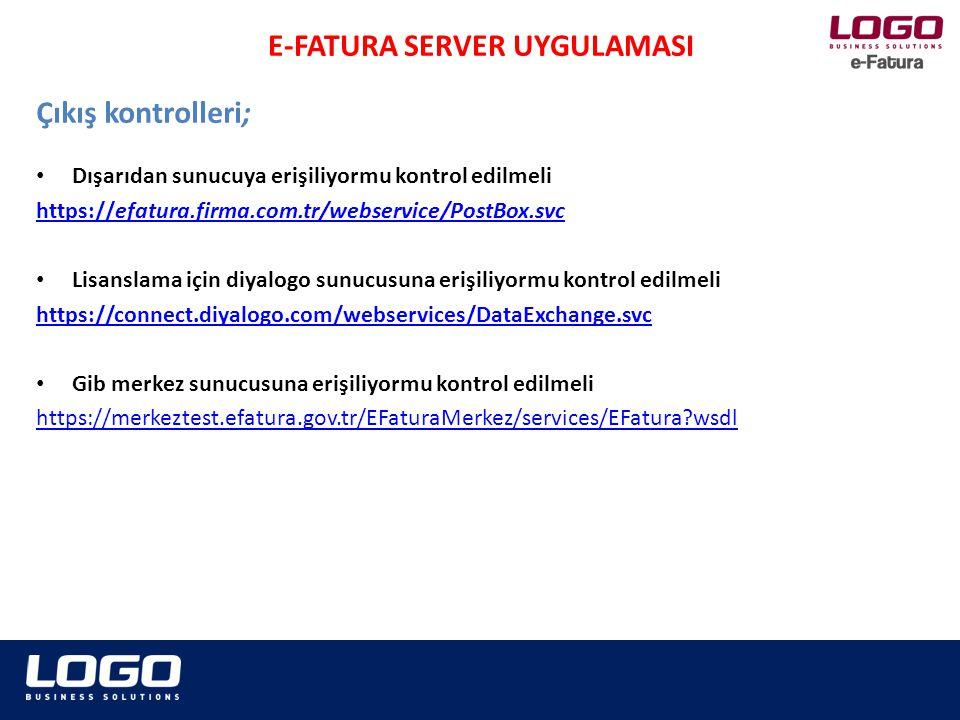 • Dışarıdan sunucuya erişiliyormu kontrol edilmeli https://efatura.firma.com.tr/webservice/PostBox.svc • Lisanslama için diyalogo sunucusuna erişiliyormu kontrol edilmeli https://connect.diyalogo.com/webservices/DataExchange.svc • Gib merkez sunucusuna erişiliyormu kontrol edilmeli https://merkeztest.efatura.gov.tr/EFaturaMerkez/services/EFatura?wsdl Çıkış kontrolleri; E-FATURA SERVER UYGULAMASI
