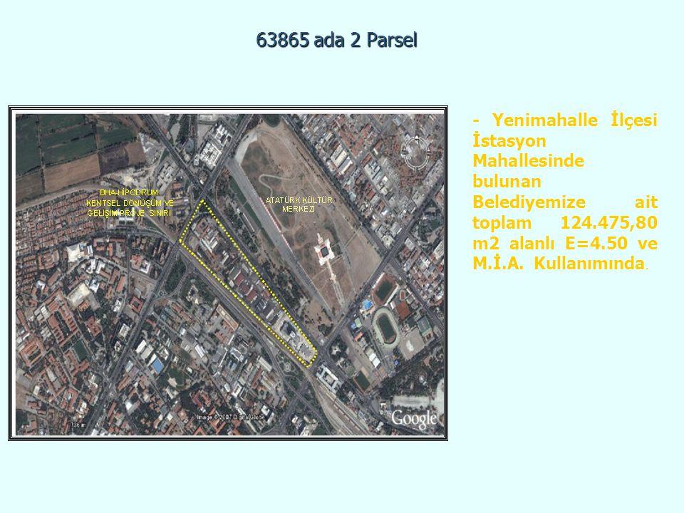 63865 ada 2 Parsel - Yenimahalle İlçesi İstasyon Mahallesinde bulunan Belediyemize ait toplam 124.475,80 m2 alanlı E=4.50 ve M.İ.A. Kullanımında.