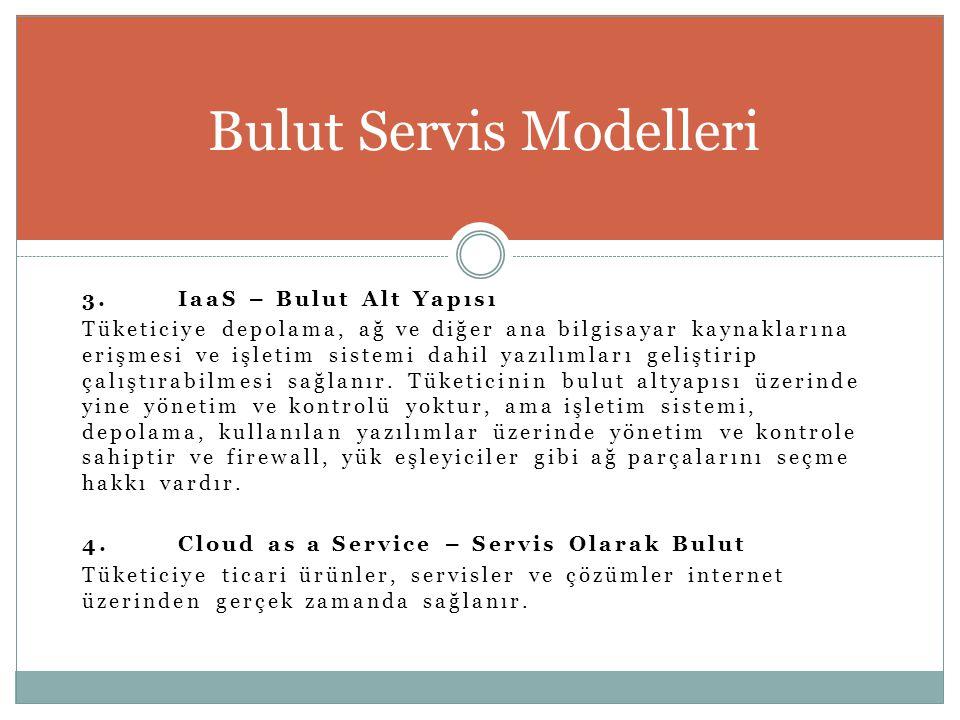 3.IaaS – Bulut Alt Yapısı Tüketiciye depolama, ağ ve diğer ana bilgisayar kaynaklarına erişmesi ve işletim sistemi dahil yazılımları geliştirip çalışt