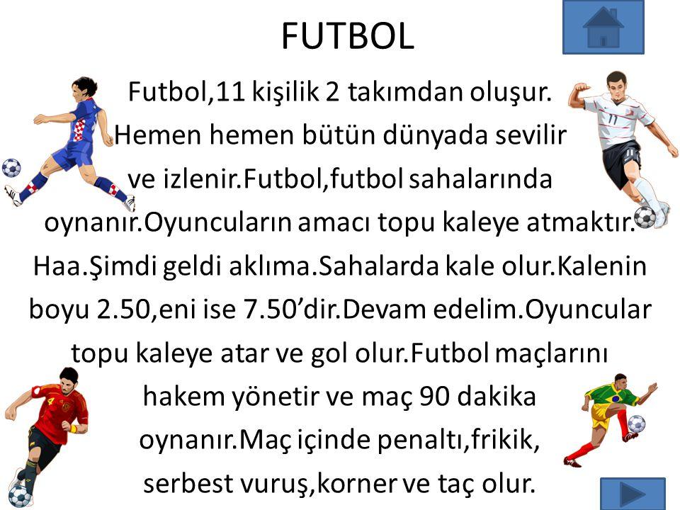 FUTBOL Futbol,11 kişilik 2 takımdan oluşur. Hemen hemen bütün dünyada sevilir ve izlenir.Futbol,futbol sahalarında oynanır.Oyuncuların amacı topu kale