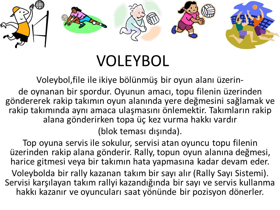 VOLEYBOL Voleybol,file ile ikiye bölünmüş bir oyun alanı üzerin- de oynanan bir spordur. Oyunun amacı, topu filenin üzerinden göndererek rakip takımın