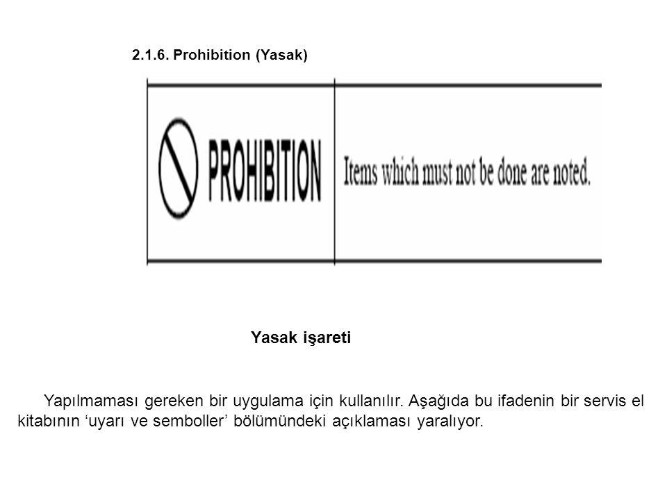 2.1.6. Prohibition (Yasak) Yapılmaması gereken bir uygulama için kullanılır. Aşağıda bu ifadenin bir servis el kitabının 'uyarı ve semboller' bölümünd