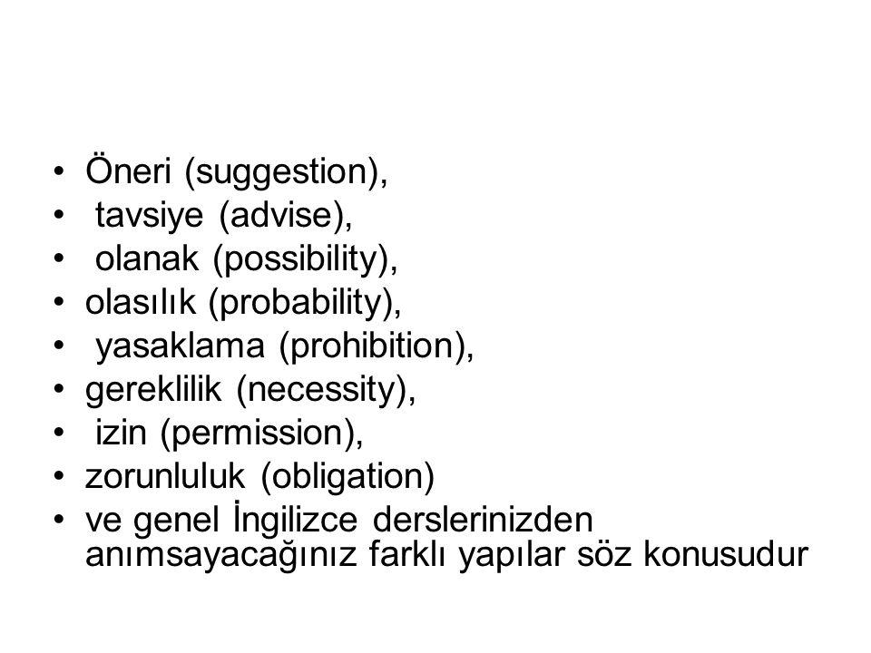 •Öneri (suggestion), • tavsiye (advise), • olanak (possibility), •olasılık (probability), • yasaklama (prohibition), •gereklilik (necessity), • izin (