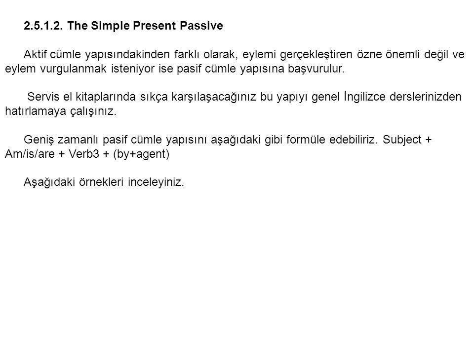 2.5.1.2. The Simple Present Passive Aktif cümle yapısındakinden farklı olarak, eylemi gerçekleştiren özne önemli değil ve eylem vurgulanmak isteniyor