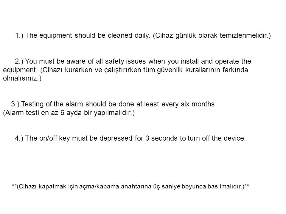 1.) The equipment should be cleaned daily. (Cihaz günlük olarak temizlenmelidir.) 2.) You must be aware of all safety issues when you install and oper