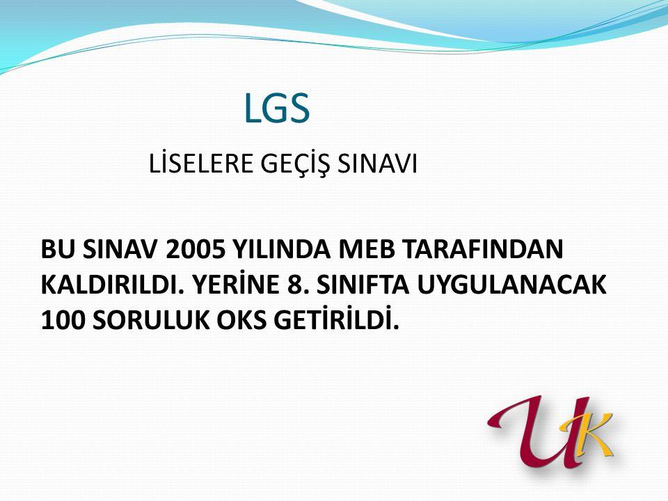 LGS LİSELERE GEÇİŞ SINAVI BU SINAV 2005 YILINDA MEB TARAFINDAN KALDIRILDI.