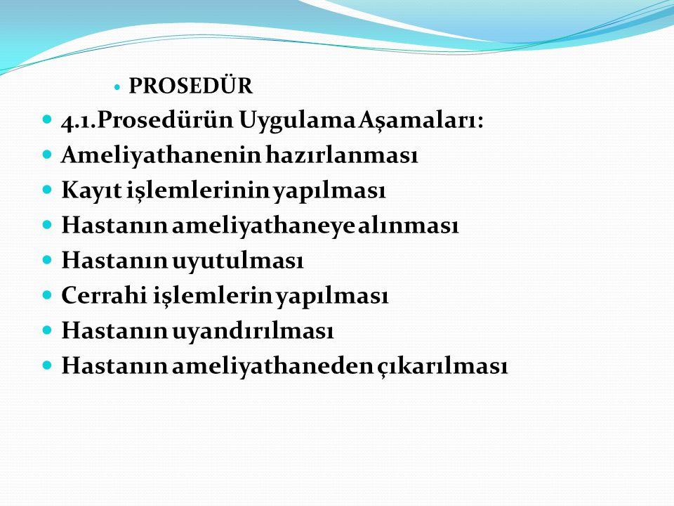  PROSEDÜR  4.1.Prosedürün Uygulama Aşamaları:  Ameliyathanenin hazırlanması  Kayıt işlemlerinin yapılması  Hastanın ameliyathaneye alınması  Has