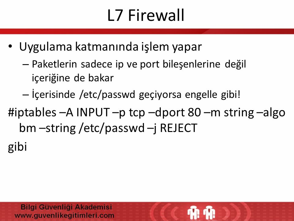 L7 Firewall • Uygulama katmanında işlem yapar – Paketlerin sadece ip ve port bileşenlerine değil içeriğine de bakar – İçerisinde /etc/passwd geçiyorsa