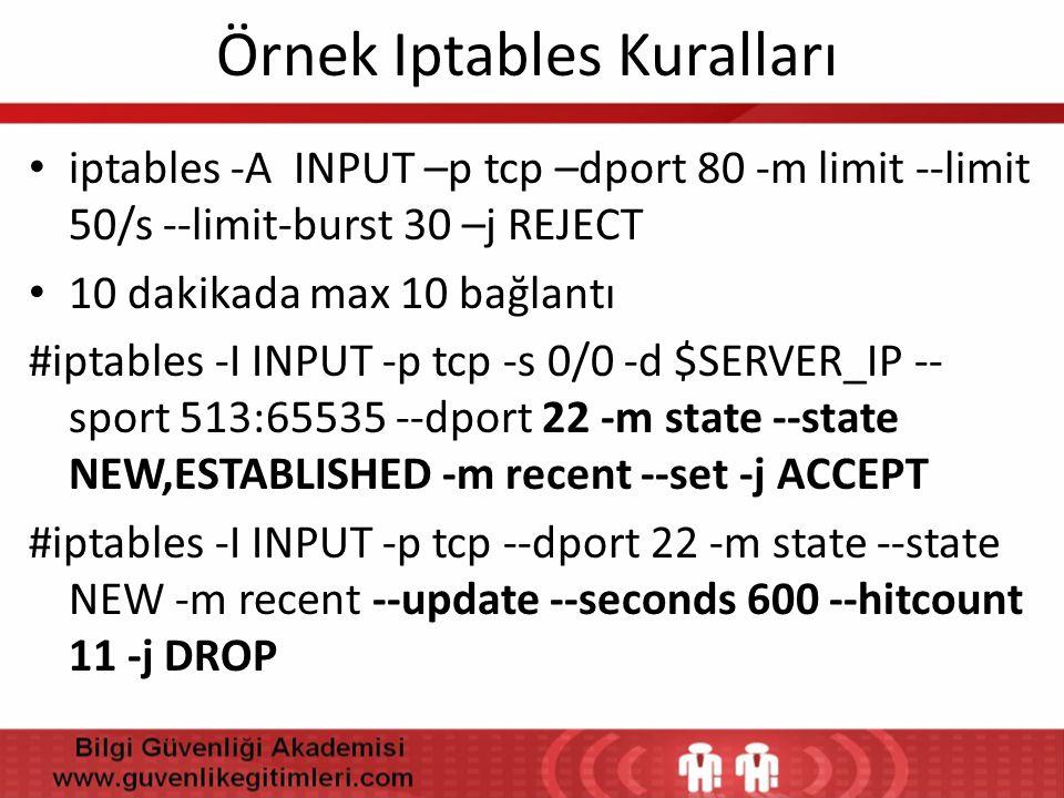 Örnek Iptables Kuralları • iptables -A INPUT –p tcp –dport 80 -m limit --limit 50/s --limit-burst 30 –j REJECT • 10 dakikada max 10 bağlantı #iptables