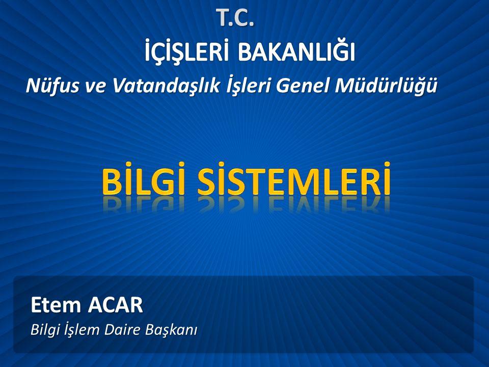 Etem ACAR Bilgi İşlem Daire Başkanı Nüfus ve Vatandaşlık İşleri Genel Müdürlüğü T.C.