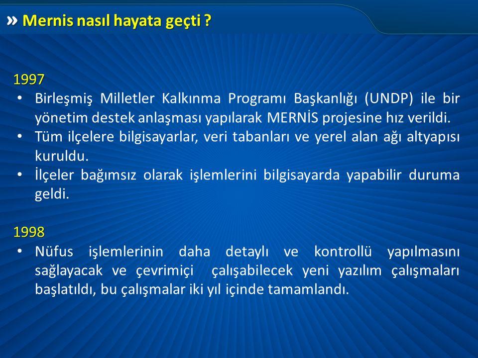 » Mernis nasıl hayata geçti ? 1997 1997 • Birleşmiş Milletler Kalkınma Programı Başkanlığı (UNDP) ile bir yönetim destek anlaşması yapılarak MERNİS pr