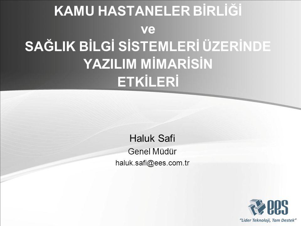 Haluk Safi Genel Müdür haluk.safi@ees.com.tr KAMU HASTANELER BİRLİĞİ ve SAĞLIK BİLGİ SİSTEMLERİ ÜZERİNDE YAZILIM MİMARİSİN ETKİLERİ