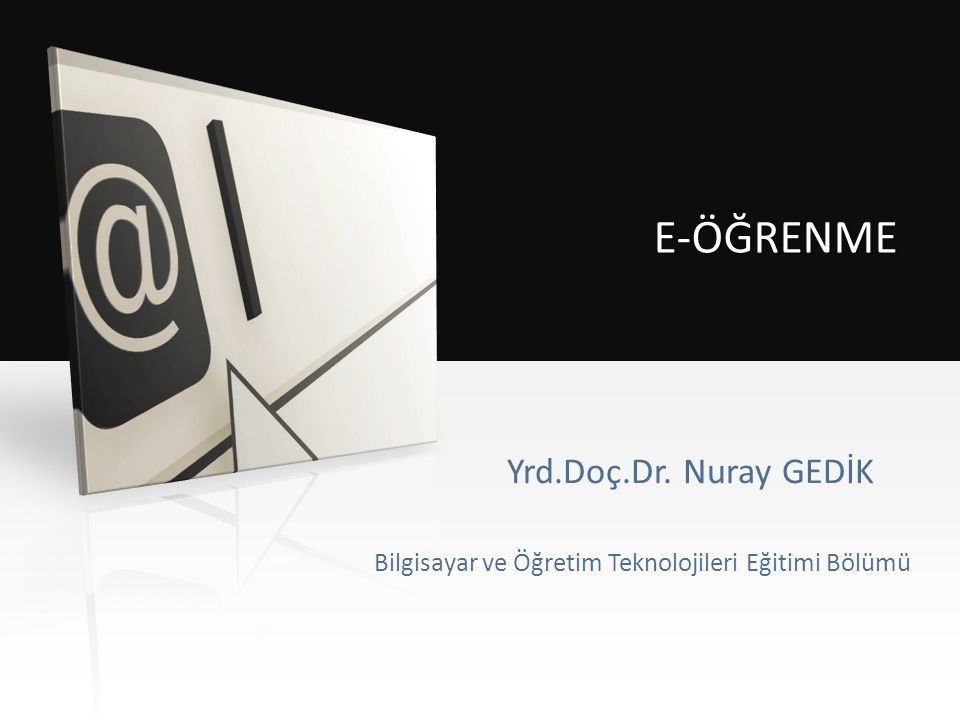 E-ÖĞRENME Yrd.Doç.Dr. Nuray GEDİK Bilgisayar ve Öğretim Teknolojileri Eğitimi Bölümü