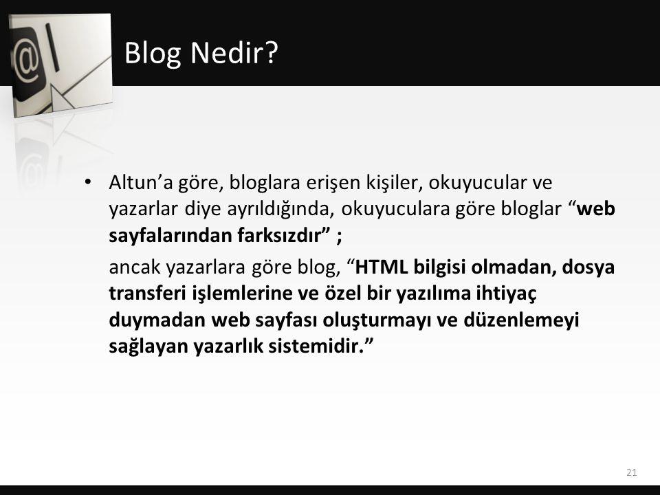 • Altun'a göre, bloglara erişen kişiler, okuyucular ve yazarlar diye ayrıldığında, okuyuculara göre bloglar web sayfalarından farksızdır ; ancak yazarlara göre blog, HTML bilgisi olmadan, dosya transferi işlemlerine ve özel bir yazılıma ihtiyaç duymadan web sayfası oluşturmayı ve düzenlemeyi sağlayan yazarlık sistemidir. 21 Blog Nedir?