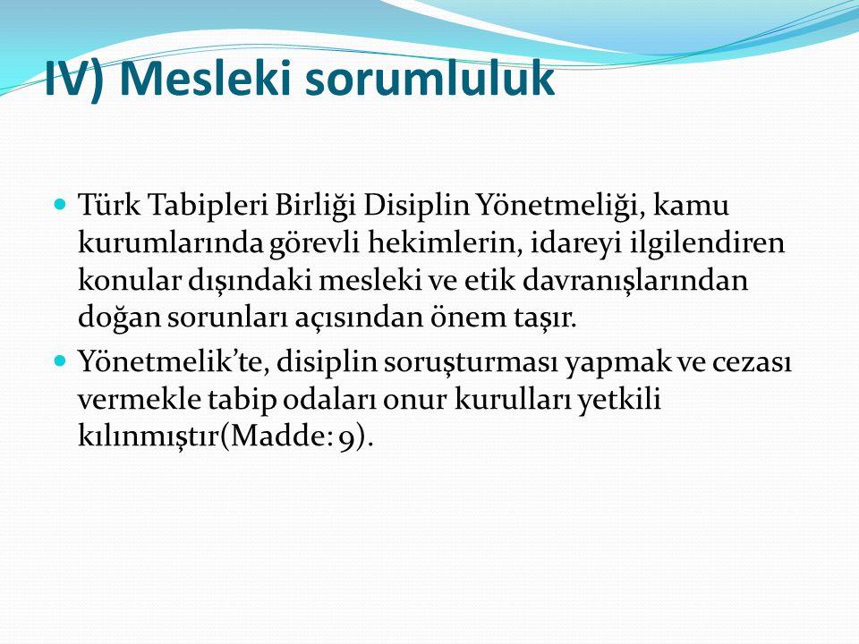 IV) Mesleki sorumluluk  Türk Tabipleri Birliği Disiplin Yönetmeliği, kamu kurumlarında görevli hekimlerin, idareyi ilgilendiren konular dışındaki mes