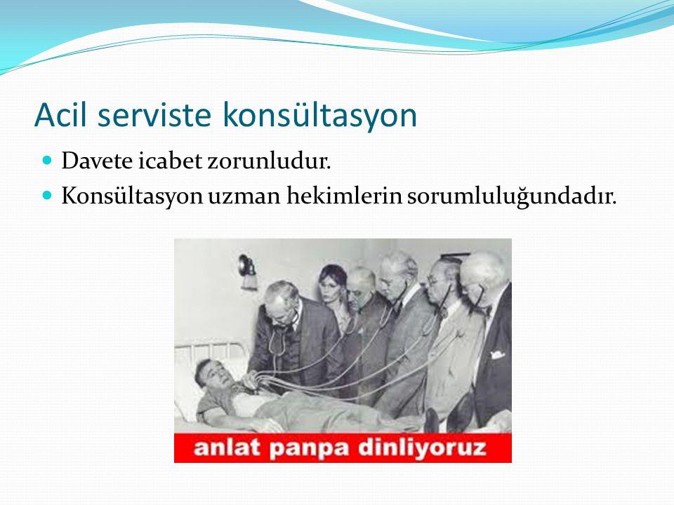 Acil serviste konsültasyon  Davete icabet zorunludur.  Konsültasyon uzman hekimlerin sorumluluğundadır.