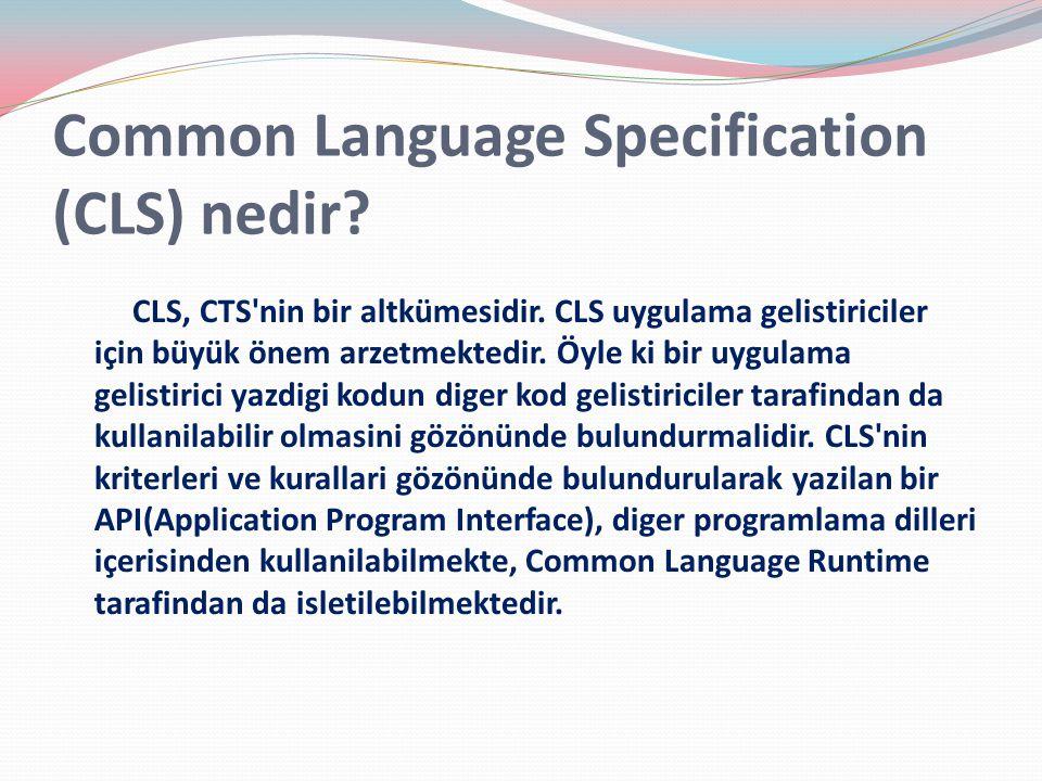 Common Language Specification (CLS) nedir? CLS, CTS'nin bir altkümesidir. CLS uygulama gelistiriciler için büyük önem arzetmektedir. Öyle ki bir uygul