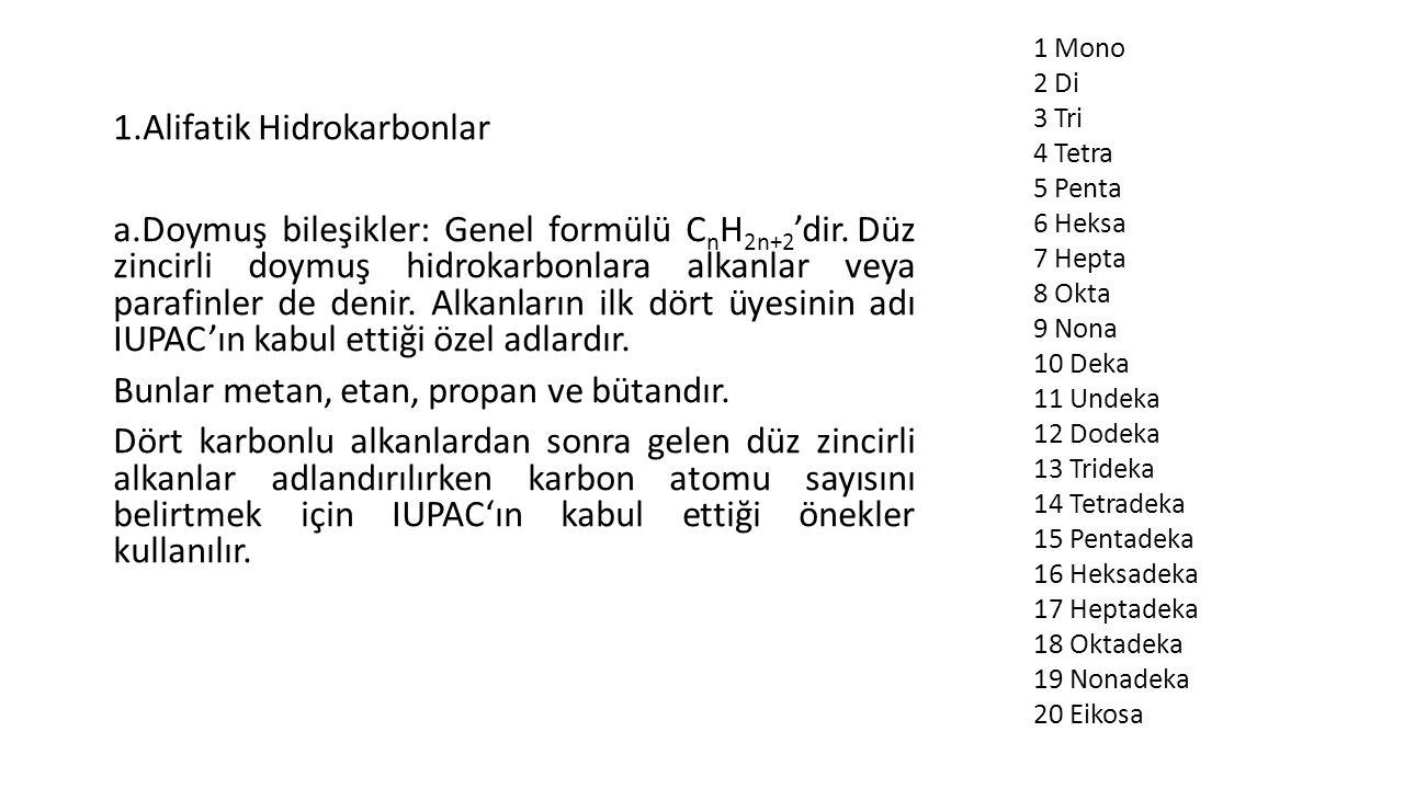 1.Alifatik Hidrokarbonlar a.Doymuş bileşikler: Genel formülü C n H 2n+2 'dir. Düz zincirli doymuş hidrokarbonlara alkanlar veya parafinler de denir. A