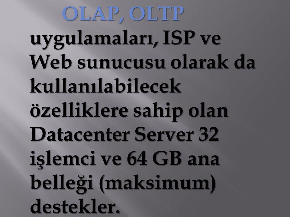 OLAP, OLTP uygulamaları, ISP ve Web sunucusu olarak da kullanılabilecek özelliklere sahip olan Datacenter Server 32 işlemci ve 64 GB ana belleği (maks