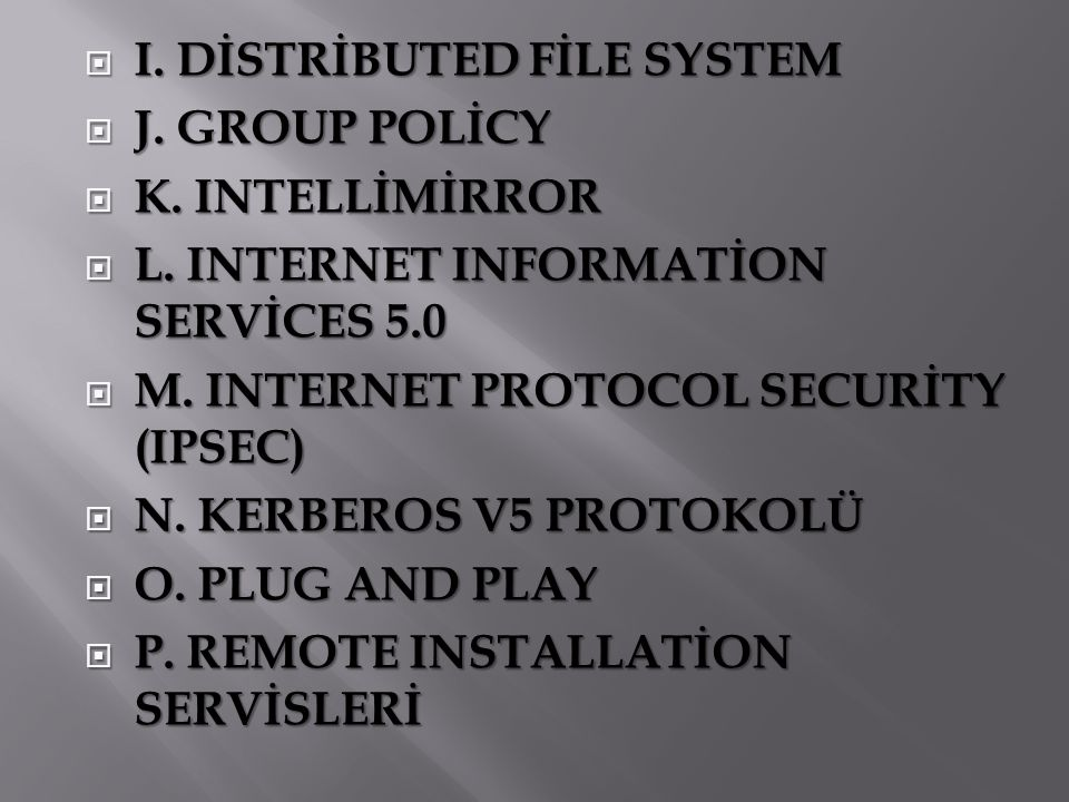  I. DİSTRİBUTED FİLE SYSTEM  J. GROUP POLİCY  K. INTELLİMİRROR  L. INTERNET INFORMATİON SERVİCES 5.0  M. INTERNET PROTOCOL SECURİTY (IPSEC)  N.