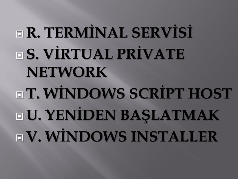  R. TERMİNAL SERVİSİ  S. VİRTUAL PRİVATE NETWORK  T. WİNDOWS SCRİPT HOST  U. YENİDEN BAŞLATMAK  V. WİNDOWS INSTALLER