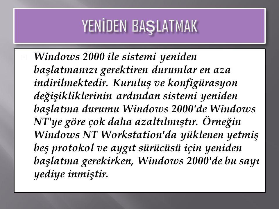  Windows 2000 ile sistemi yeniden başlatmanızı gerektiren durumlar en aza indirilmektedir. Kuruluş ve konfigürasyon değişikliklerinin ardından sistem