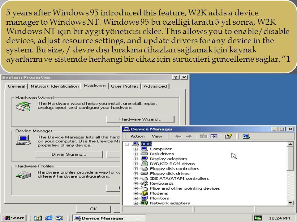 5 years after Windows 95 introduced this feature, W2K adds a device manager to Windows NT. Windows 95 bu özelliği tanıttı 5 yıl sonra, W2K Windows NT