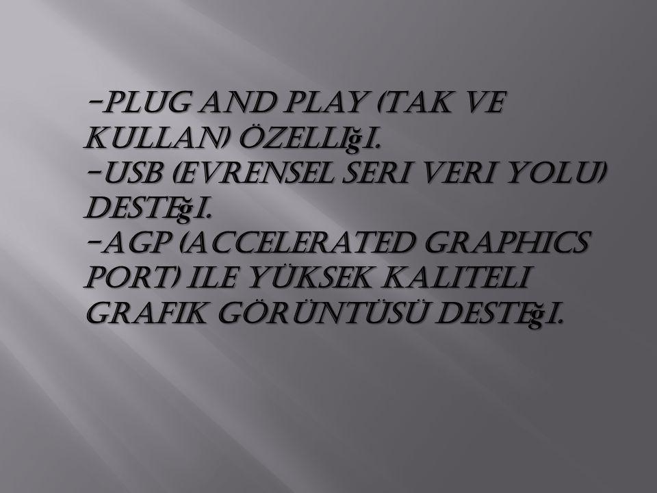 -Plug and Play (Tak ve Kullan) özelli ğ i. -USB (evrensel seri veri yolu) deste ğ i. -AGP (Accelerated Graphics Port) ile yüksek kaliteli grafik görün