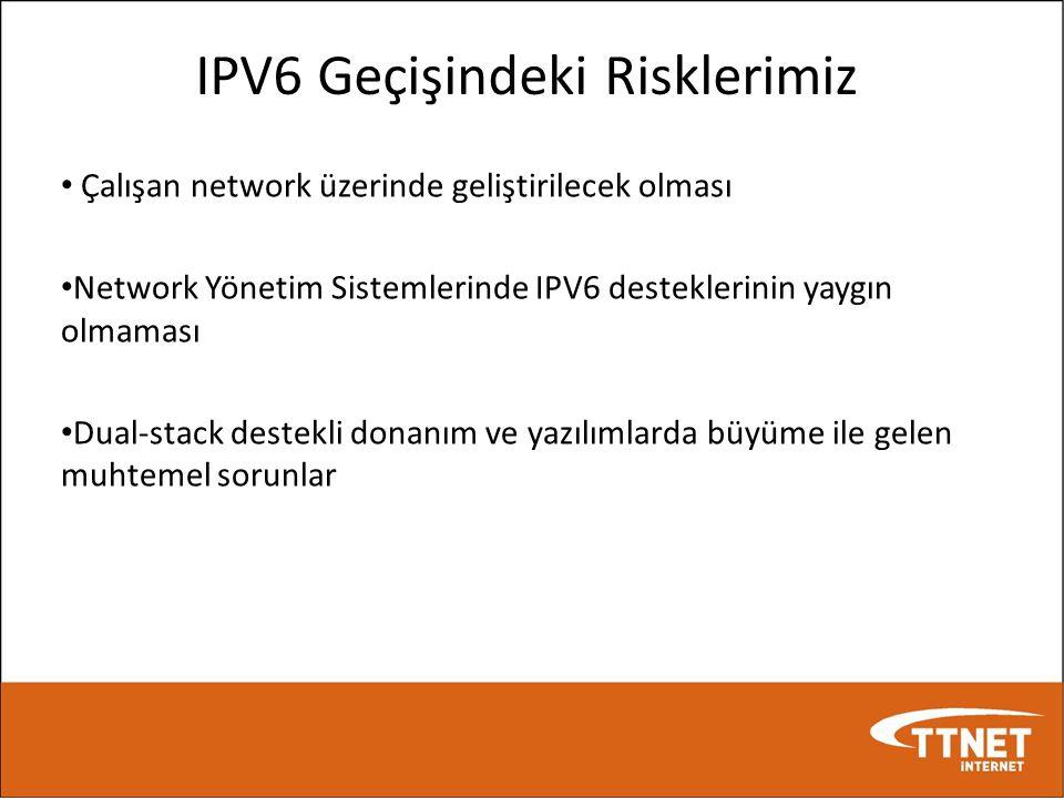 IPV6 Geçişindeki Risklerimiz • Çalışan network üzerinde geliştirilecek olması • Network Yönetim Sistemlerinde IPV6 desteklerinin yaygın olmaması • Dua