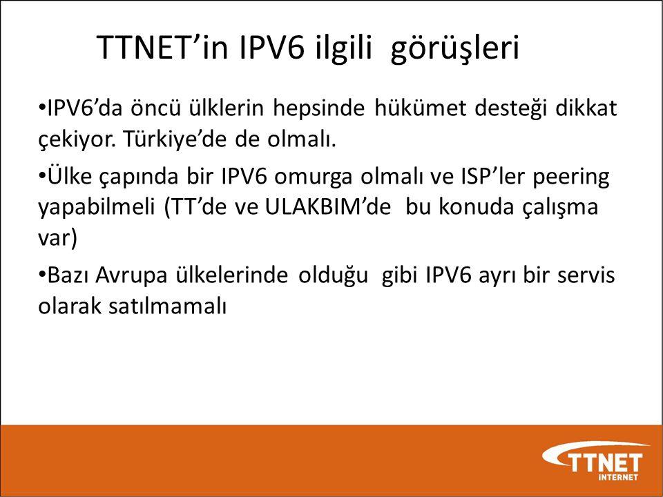 TTNET'in IPV6 ilgili görüşleri • IPV6'da öncü ülklerin hepsinde hükümet desteği dikkat çekiyor. Türkiye'de de olmalı. • Ülke çapında bir IPV6 omurga o