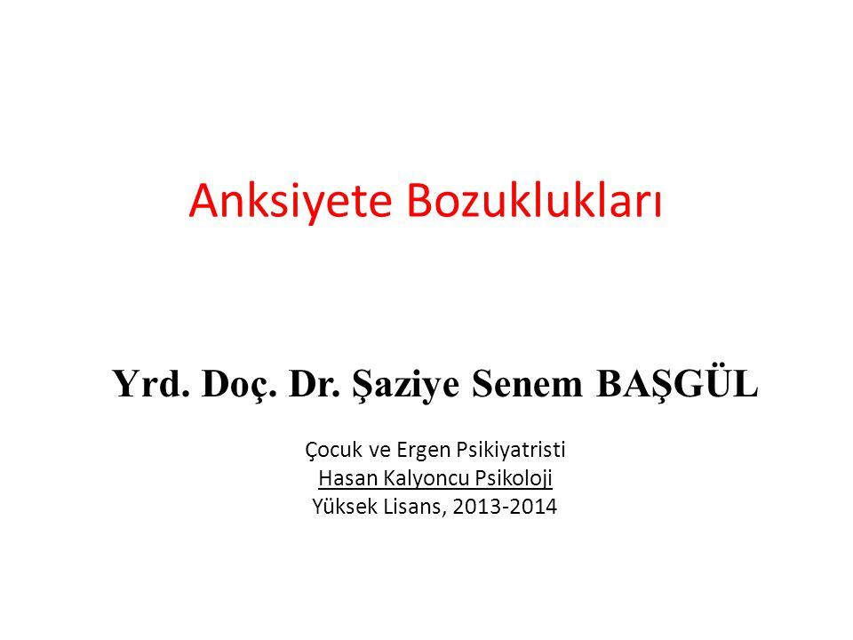 Anksiyete Bozuklukları Yrd. Doç. Dr. Şaziye Senem BAŞGÜL Çocuk ve Ergen Psikiyatristi Hasan Kalyoncu Psikoloji Yüksek Lisans, 2013-2014