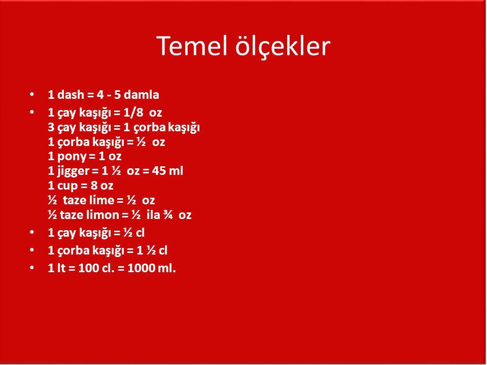 Temel ölçekler • 1 dash = 4 - 5 damla • 1 çay kaşığı = 1/8 oz 3 çay kaşığı = 1 çorba kaşığı 1 çorba kaşığı = ½ oz 1 pony = 1 oz 1 jigger = 1 ½ oz = 45