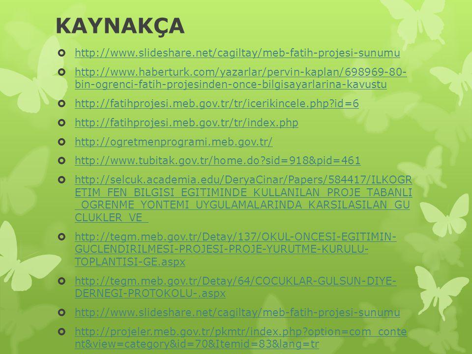 KAYNAKÇA  http://www.slideshare.net/cagiltay/meb-fatih-projesi-sunumu http://www.slideshare.net/cagiltay/meb-fatih-projesi-sunumu  http://www.haberturk.com/yazarlar/pervin-kaplan/698969-80- bin-ogrenci-fatih-projesinden-once-bilgisayarlarina-kavustu http://www.haberturk.com/yazarlar/pervin-kaplan/698969-80- bin-ogrenci-fatih-projesinden-once-bilgisayarlarina-kavustu  http://fatihprojesi.meb.gov.tr/tr/icerikincele.php?id=6 http://fatihprojesi.meb.gov.tr/tr/icerikincele.php?id=6  http://fatihprojesi.meb.gov.tr/tr/index.php http://fatihprojesi.meb.gov.tr/tr/index.php  http://ogretmenprogrami.meb.gov.tr/ http://ogretmenprogrami.meb.gov.tr/  http://www.tubitak.gov.tr/home.do?sid=918&pid=461 http://www.tubitak.gov.tr/home.do?sid=918&pid=461  http://selcuk.academia.edu/DeryaCinar/Papers/584417/ILKOGR ETIM_FEN_BILGISI_EGITIMINDE_KULLANILAN_PROJE_TABANLI _OGRENME_YONTEMI_UYGULAMALARINDA_KARSILASILAN_GU CLUKLER_VE_ http://selcuk.academia.edu/DeryaCinar/Papers/584417/ILKOGR ETIM_FEN_BILGISI_EGITIMINDE_KULLANILAN_PROJE_TABANLI _OGRENME_YONTEMI_UYGULAMALARINDA_KARSILASILAN_GU CLUKLER_VE_  http://tegm.meb.gov.tr/Detay/137/OKUL-ONCESI-EGITIMIN- GUCLENDIRILMESI-PROJESI-PROJE-YURUTME-KURULU- TOPLANTISI-GE.aspx http://tegm.meb.gov.tr/Detay/137/OKUL-ONCESI-EGITIMIN- GUCLENDIRILMESI-PROJESI-PROJE-YURUTME-KURULU- TOPLANTISI-GE.aspx  http://tegm.meb.gov.tr/Detay/64/COCUKLAR-GULSUN-DIYE- DERNEGI-PROTOKOLU-.aspx http://tegm.meb.gov.tr/Detay/64/COCUKLAR-GULSUN-DIYE- DERNEGI-PROTOKOLU-.aspx  http://www.slideshare.net/cagiltay/meb-fatih-projesi-sunumu http://www.slideshare.net/cagiltay/meb-fatih-projesi-sunumu  http://projeler.meb.gov.tr/pkmtr/index.php?option=com_conte nt&view=category&id=70&Itemid=83&lang=tr http://projeler.meb.gov.tr/pkmtr/index.php?option=com_conte nt&view=category&id=70&Itemid=83&lang=tr