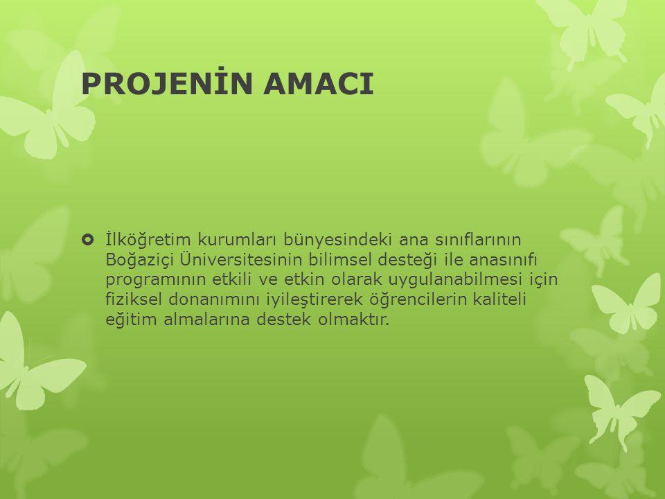 PROJENİN AMACI  İlköğretim kurumları bünyesindeki ana sınıflarının Boğaziçi Üniversitesinin bilimsel desteği ile anasınıfı programının etkili ve etkin olarak uygulanabilmesi için fiziksel donanımını iyileştirerek öğrencilerin kaliteli eğitim almalarına destek olmaktır.