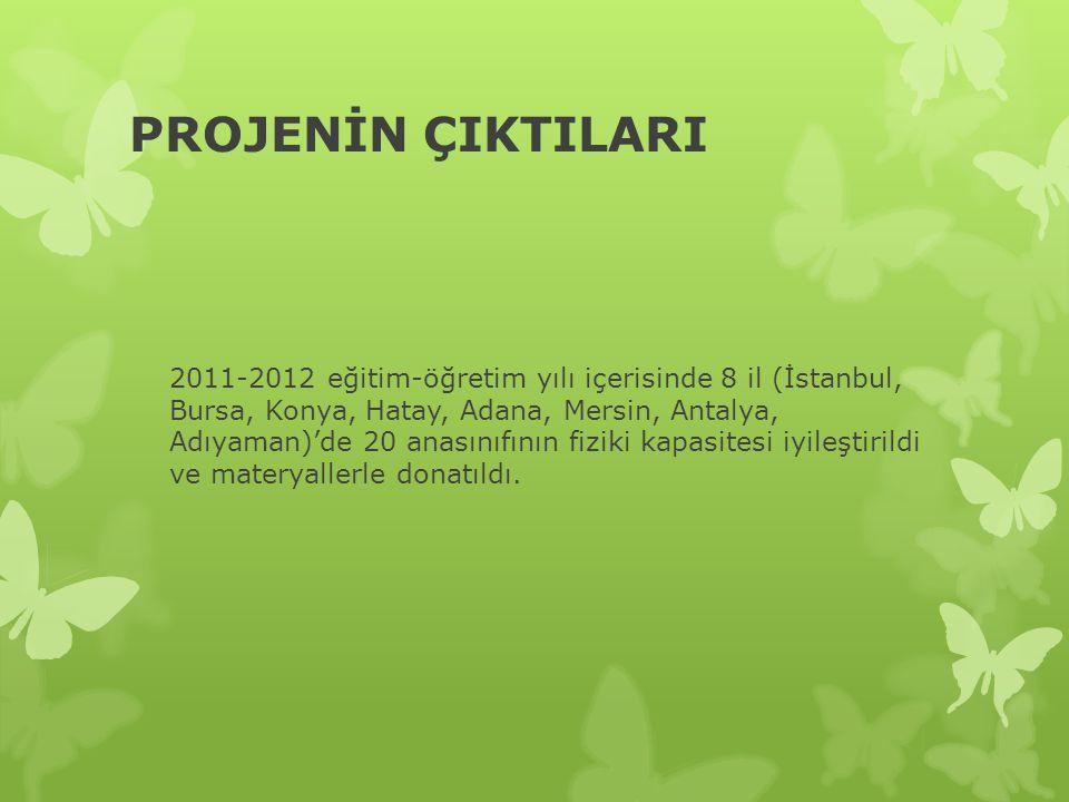 PROJENİN ÇIKTILARI 2011-2012 eğitim-öğretim yılı içerisinde 8 il (İstanbul, Bursa, Konya, Hatay, Adana, Mersin, Antalya, Adıyaman)'de 20 anasınıfının fiziki kapasitesi iyileştirildi ve materyallerle donatıldı.