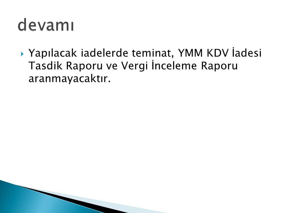  Yapılacak iadelerde teminat, YMM KDV İadesi Tasdik Raporu ve Vergi İnceleme Raporu aranmayacaktır.