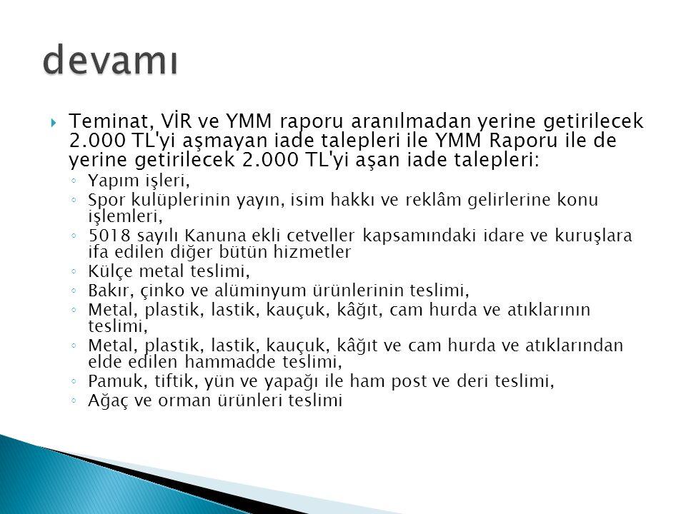  Teminat, VİR ve YMM raporu aranılmadan yerine getirilecek 2.000 TL'yi aşmayan iade talepleri ile YMM Raporu ile de yerine getirilecek 2.000 TL'yi aş