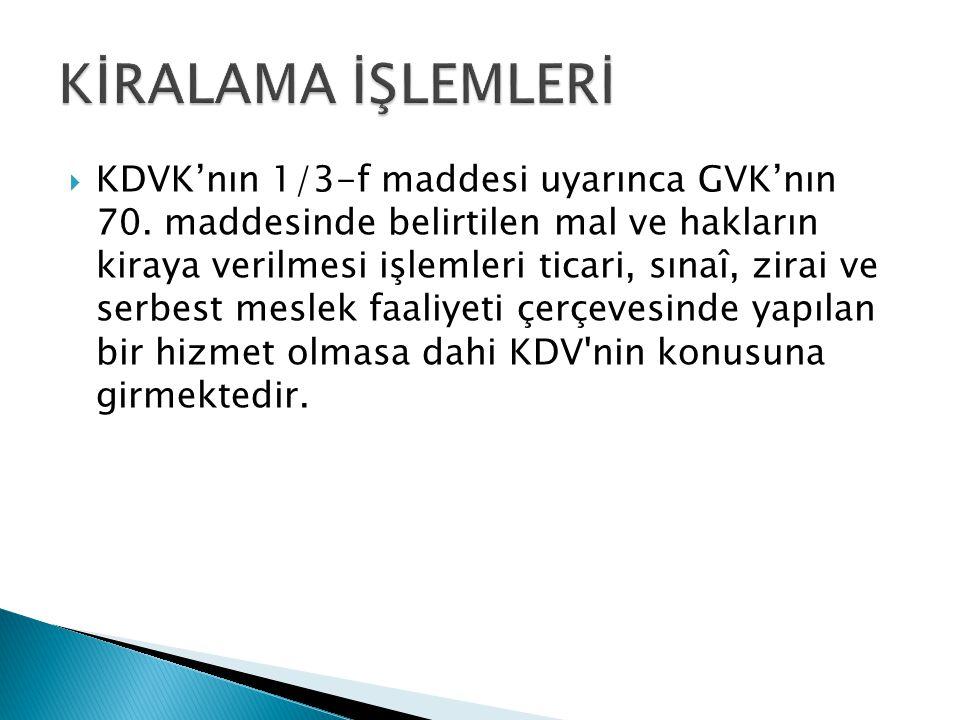  KDVK'nın 1/3-f maddesi uyarınca GVK'nın 70. maddesinde belirtilen mal ve hakların kiraya verilmesi işlemleri ticari, sınaî, zirai ve serbest meslek
