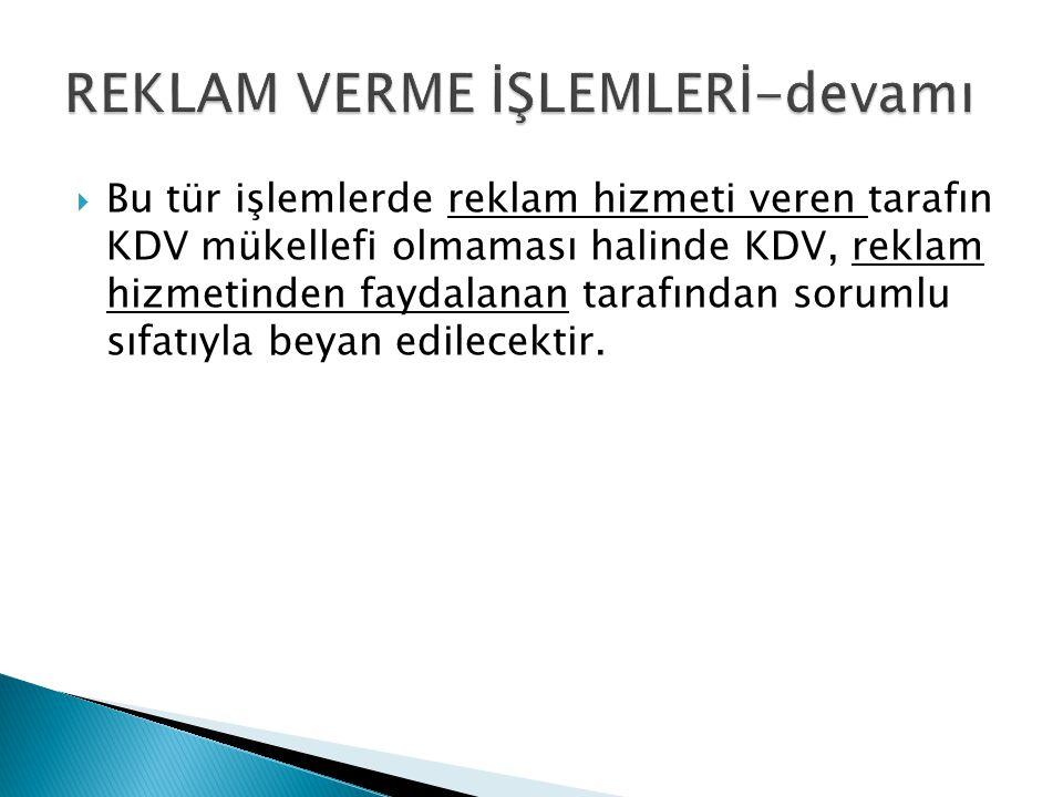  Bu tür işlemlerde reklam hizmeti veren tarafın KDV mükellefi olmaması halinde KDV, reklam hizmetinden faydalanan tarafından sorumlu sıfatıyla beyan