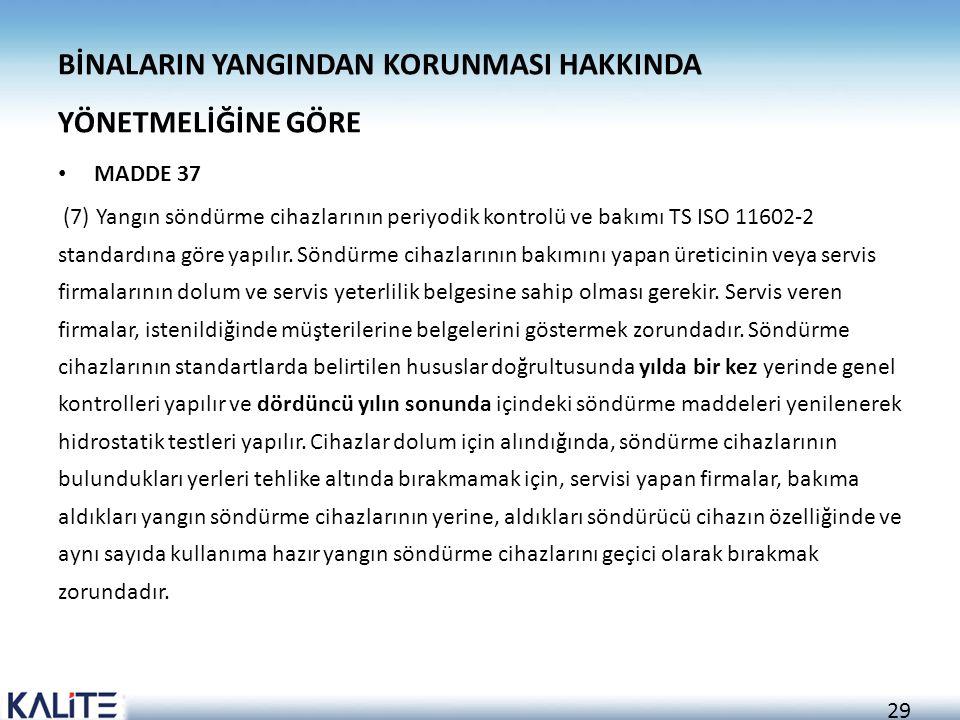 29 BİNALARIN YANGINDAN KORUNMASI HAKKINDA YÖNETMELİĞİNE GÖRE • MADDE 37 (7) Yangın söndürme cihazlarının periyodik kontrolü ve bakımı TS ISO 11602-2 standardına göre yapılır.