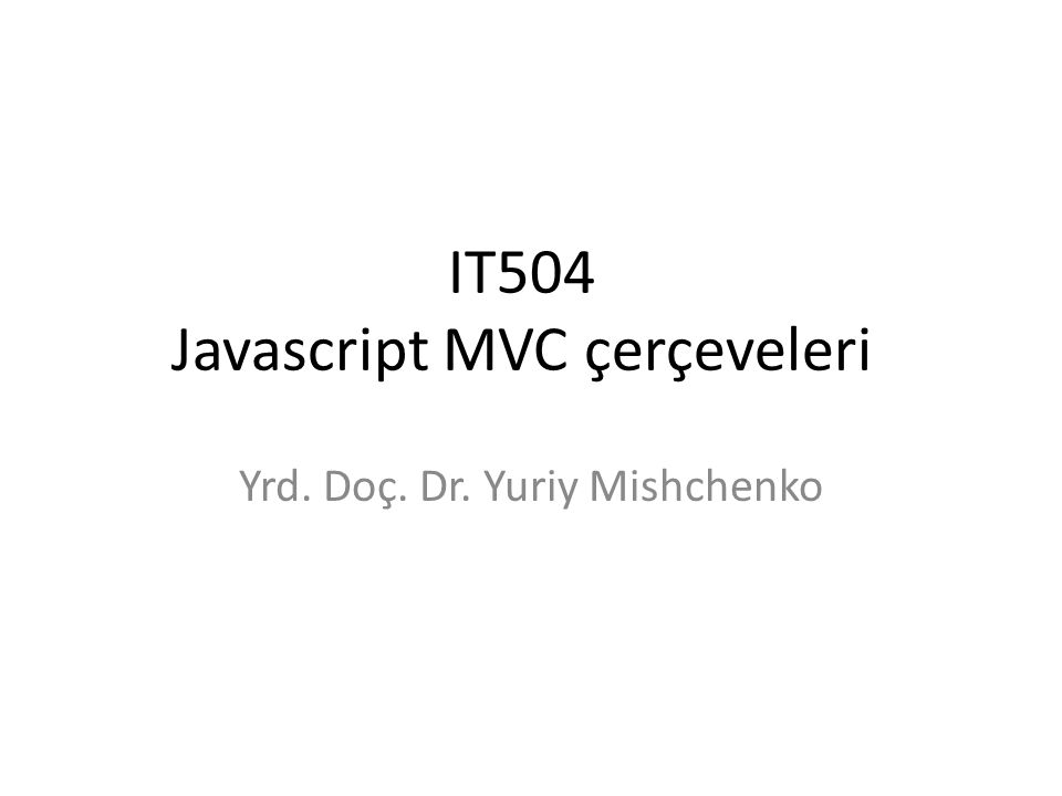IT504 Javascript MVC çerçeveleri Yrd. Doç. Dr. Yuriy Mishchenko
