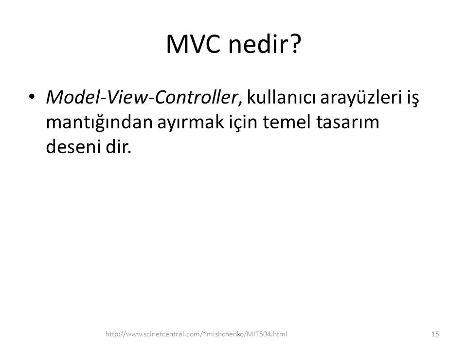 MVC nedir? • Model-View-Controller, kullanıcı arayüzleri iş mantığından ayırmak için temel tasarım deseni dir. http://www.scinetcentral.com/~mishchenk