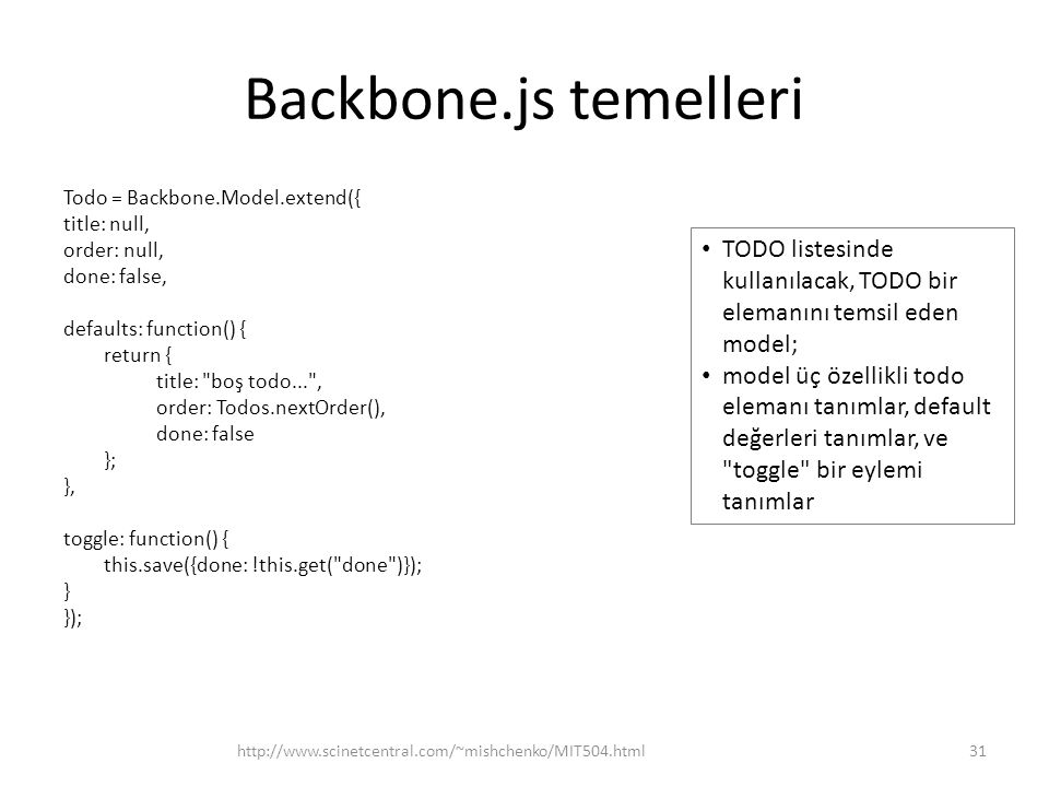 Backbone.js temelleri Todo = Backbone.Model.extend({ title: null, order: null, done: false, defaults: function() { return { title: boş todo... , order: Todos.nextOrder(), done: false }; }, toggle: function() { this.save({done: !this.get( done )}); } }); 31http://www.scinetcentral.com/~mishchenko/MIT504.html • TODO listesinde kullanılacak, TODO bir elemanını temsil eden model; • model üç özellikli todo elemanı tanımlar, default değerleri tanımlar, ve toggle bir eylemi tanımlar