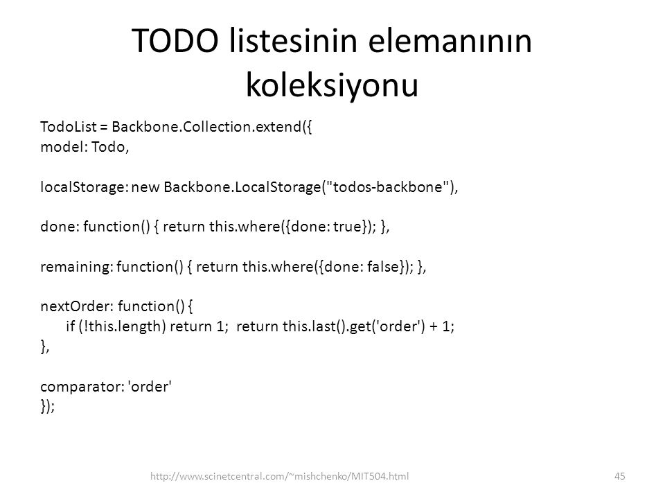 TODO listesinin elemanının koleksiyonu TodoList = Backbone.Collection.extend({ model: Todo, localStorage: new Backbone.LocalStorage( todos-backbone ), done: function() { return this.where({done: true}); }, remaining: function() { return this.where({done: false}); }, nextOrder: function() { if (!this.length) return 1; return this.last().get( order ) + 1; }, comparator: order }); 45http://www.scinetcentral.com/~mishchenko/MIT504.html
